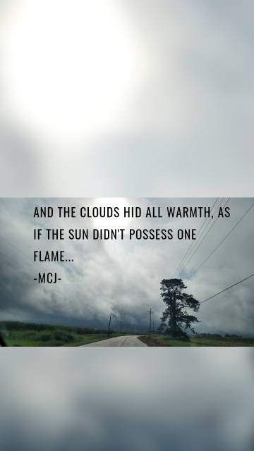 And the clouds hid all warmth, as if the sun didn't possess one flame... -MCJ-