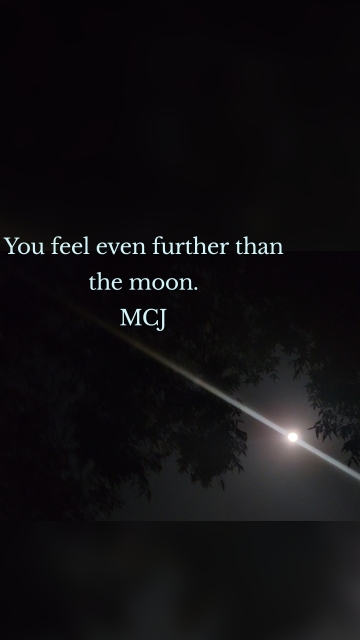 You feel even further than the moon. MCJ