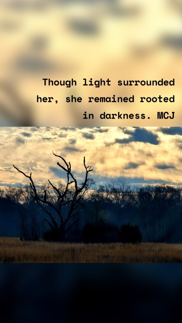Though light surrounded her, she remained rooted in darkness. MCJ