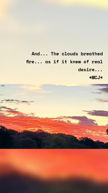 And... The clouds breathed fire... as if it knew of real desire... *MCJ*