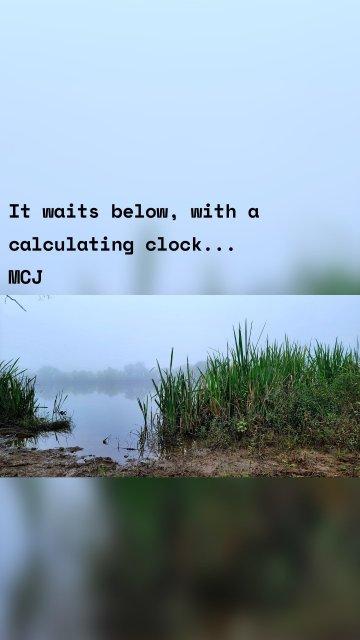 It waits below, with a calculating clock... MCJ