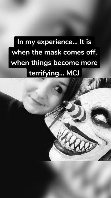 In my experience... It is when the mask comes off, when things become more terrifying... MCJ